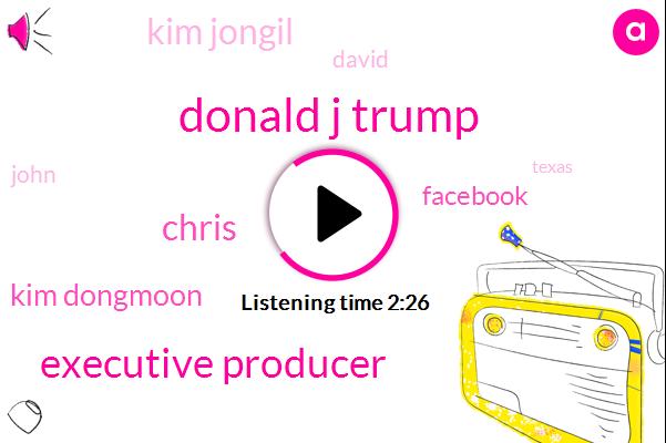Donald J Trump,Executive Producer,Chris,Kim Dongmoon,Facebook,Kim Jongil,David,John,Texas,Two Years,One Day