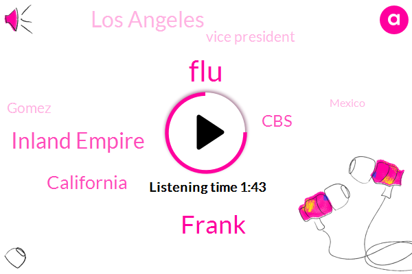 FLU,Frank,Inland Empire,California,CBS,Los Angeles,Vice President,Gomez,Mexico,Chatsworth,United States,Us Supreme Court,Sixty Seven Years,Eighty Degrees,Three Years