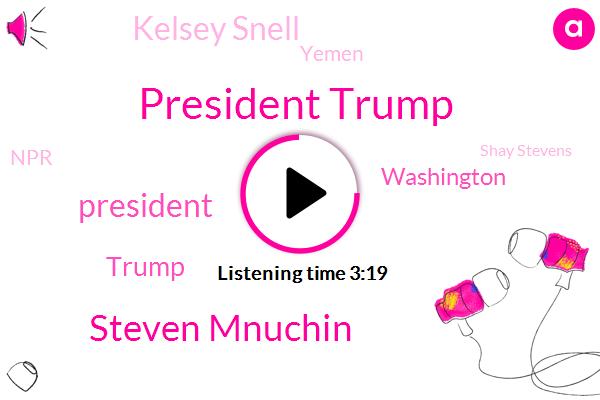 President Trump,Steven Mnuchin,Donald Trump,Washington,Kelsey Snell,Yemen,NPR,Shay Stevens,United States,Laurin Schiller,Gloria Steinem,Officer,Herman Cain,Treasury,Treasury Department,CEO,Saudi Arabia