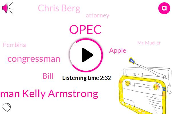 Opec,Congressman Kelly Armstrong,Congressman,Bill,Apple,Chris Berg,Attorney,Pembina,Mr. Mueller,Muller,North Dakota,Scott,Department Of Justice
