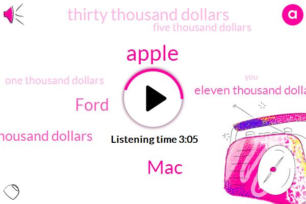 Apple,MAC,Ford,Twenty Five Thousand Dollars,Eleven Thousand Dollars,Thirty Thousand Dollars,Five Thousand Dollars,One Thousand Dollars,Thirty Two Terabytes,Five Hundred Dollar,Six Thousand Dollar,Thirty Two Inch,Four Terabytes