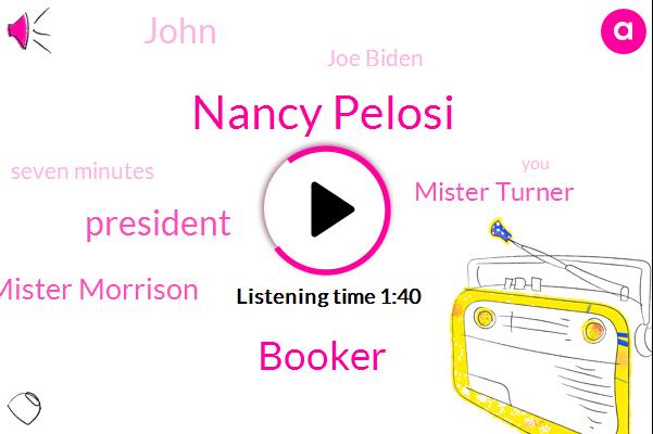 Nancy Pelosi,Booker,President Trump,Mr Williams Mister Morrison,Mister Turner,John,Joe Biden,Seven Minutes