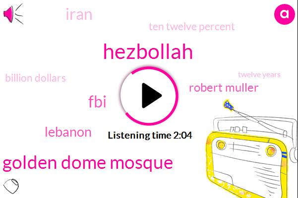 Hezbollah,Golden Dome Mosque,FBI,Lebanon,Robert Muller,Iran,Ten Twelve Percent,Billion Dollars,Twelve Years
