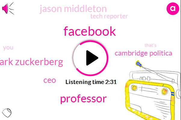 Facebook,Professor,Mark Zuckerberg,CEO,Cambridge Politica,Jason Middleton,Tech Reporter