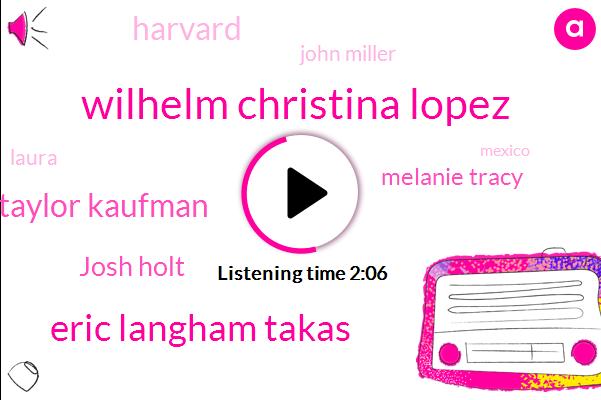 Wilhelm Christina Lopez,Eric Langham Takas,Taylor Kaufman,Josh Holt,Melanie Tracy,Harvard,John Miller,Laura,Mexico
