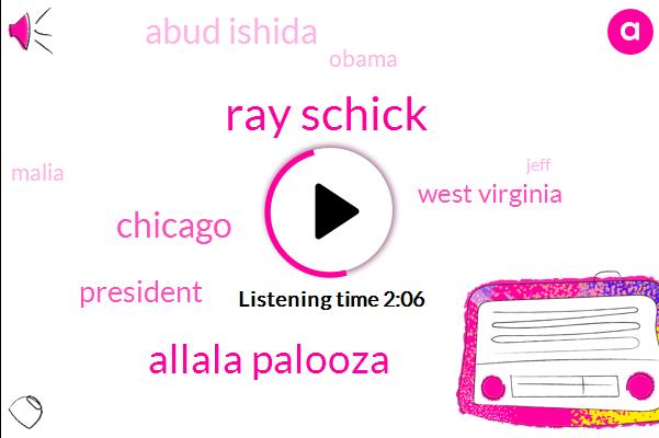 Ray Schick,Allala Palooza,Chicago,President Trump,West Virginia,Abud Ishida,Barack Obama,Malia,Jeff,Sixty Nine Degrees,Nineteen Years