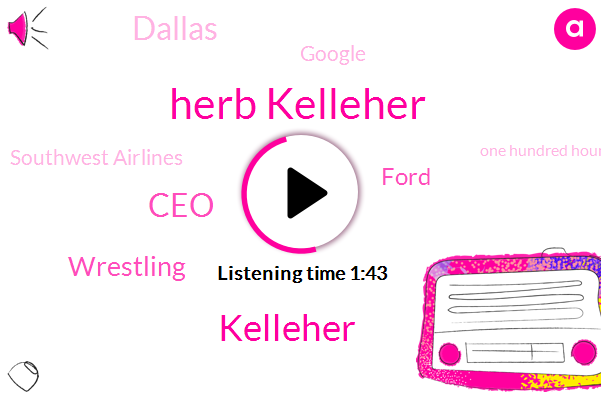 Herb Kelleher,Kelleher,CEO,Wrestling,Ford,Dallas,Google,Southwest Airlines,One Hundred Hours,Fifty Years