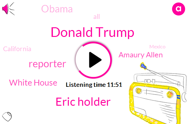 Donald Trump,Eric Holder,Reporter,White House,Amaury Allen,Barack Obama,California,Mexico,Mcconnell,Detroit,Justice Department,Elijah Cummings,Malaysia,Federal Government,Twitter,Wahad,Laurie Allen