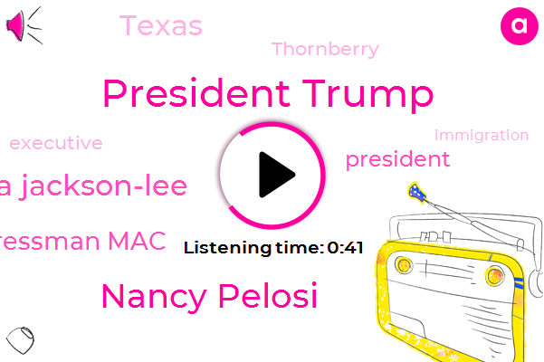 President Trump,Texas,Nancy Pelosi,Sheila Jackson-Lee,Congressman Mac,Thornberry,Executive