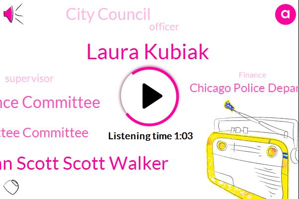 Laura Kubiak,Alderman Alderman Scott Scott Walker,City Council Finance Committee,Finance Finance Committee Committee,Chicago Police Department,Officer,City Council,Supervisor