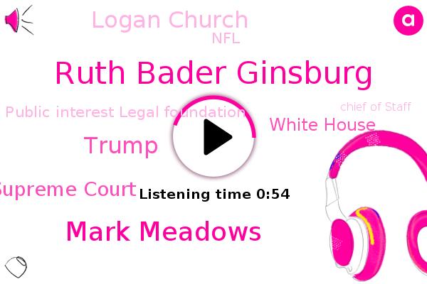 Ruth Bader Ginsburg,Supreme Court,Mark Meadows,Chief Of Staff,Harris County,Donald Trump,White House,New York,Logan Church,NFL,Public Interest Legal Foundation,Michigan,California,Texas,Florida