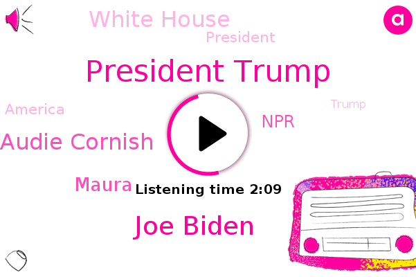 President Trump,NPR,Joe Biden,Audie Cornish,White House,Maura,America