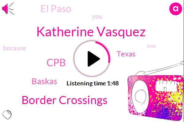 Katherine Vasquez,Border Crossings,CPB,Baskas,Texas,El Paso