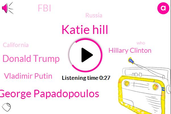 California,Katie Hill,George Papadopoulos,Donald Trump,Russia,Vladimir Putin,Hillary Clinton,FBI