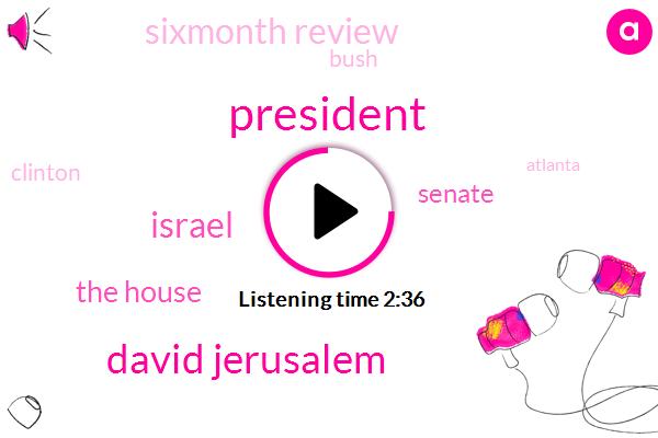 President Trump,David Jerusalem,Israel,The House,Senate,Sixmonth Review,Bush,Clinton,Atlanta,Six Months,Sixmonth