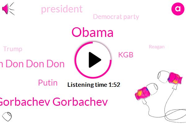 Gorbachev Gorbachev,Barack Obama,Don Don Don Don,Putin,President Trump,KGB,Democrat Party,Donald Trump,Reagan,United States