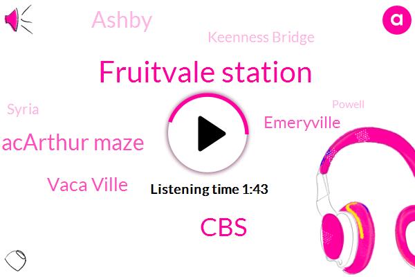 Fruitvale Station,CBS,Macarthur Maze,Vaca Ville,Emeryville,Ashby,Keenness Bridge,Syria,Powell,Daly City,Fairfield,Bart,Richmond