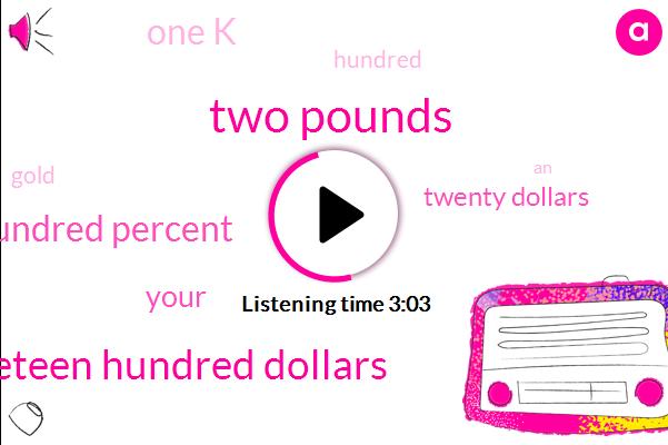 Two Pounds,Nineteen Hundred Dollars,One Hundred Percent,Twenty Dollars,One K
