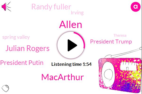 Allen,Macarthur,Julian Rogers,President Putin,President Trump,Randy Fuller,Irving,Spring Valley,Theresa,Dallas,Sylvan,Westlake,Richardson,Campbell,Thousand Dollars,Thirty Five W,Seven Minute