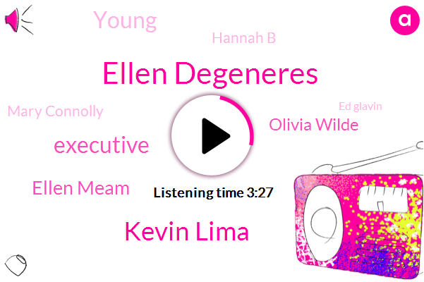 Ellen,Ellen Degeneres,Kevin Lima,Ellen Meam,Executive,Olivia Wilde,Young,Hannah B,Mary Connolly,Ed Glavin,Lipton,Andy,Burbank,Jason,One Day