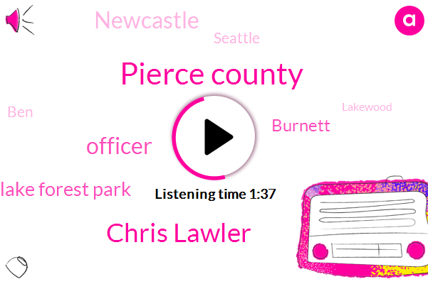 Pierce County,Chris Lawler,Officer,Lake Forest Park,Burnett,Newcastle,Seattle,BEN,Lakewood,Thirty Four Minutes,Ten Minutes,Fifty Feet