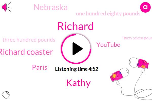 Richard,Kathy,Richard Coaster,Paris,Youtube,Nebraska,One Hundred Eighty Pounds,Three Hundred Pounds,Thirty Seven Pounds,Two Hundred Pounds,Eighty Percent,Six Week