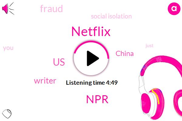 Social Isolation,United States,Fraud,Writer,China,Netflix,NPR