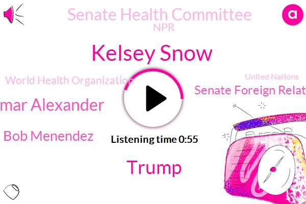 Kelsey Snow,Senate Foreign Relations Committee,Senate Health Committee,Donald Trump,Senator Lamar Alexander,NPR,Bob Menendez,World Health Organization,United States,United Nations,State Department,Chairman,Congress,W. H O
