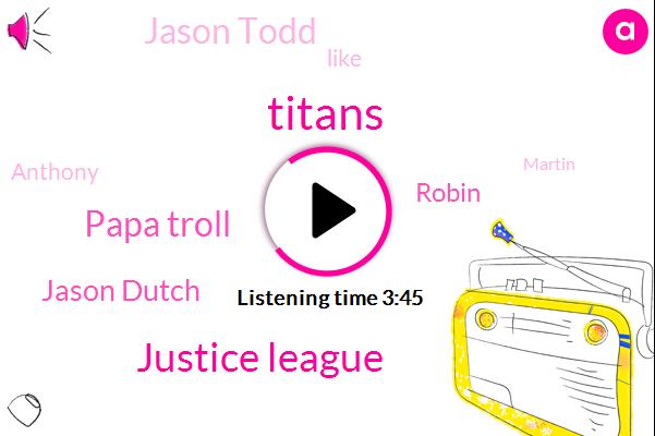 Titans,Justice League,Papa Troll,Jason Dutch,Jason Todd,Robin,Anthony,Martin,Robbins,Napa,Eric,Justice,Quin