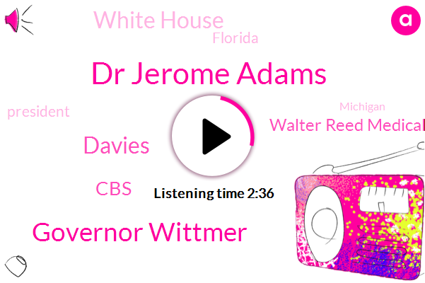 Dr Jerome Adams,President Trump,Michigan,Governor Wittmer,CBS,Walter Reed Medical Center,New York,Florida,Davies,White House,Maryland,Executive,California,Bethesda