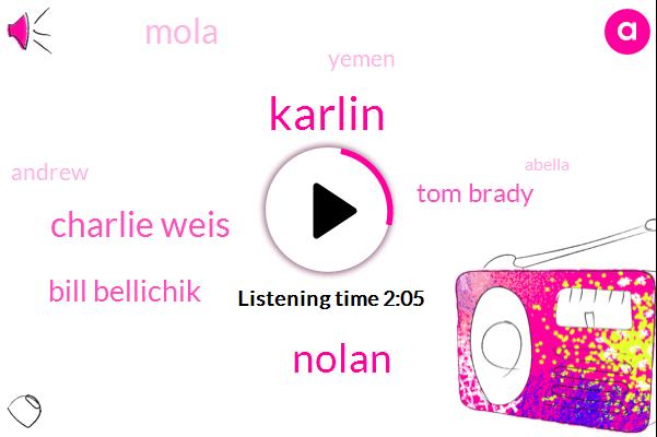 Karlin,Nolan,Charlie Weis,Bill Bellichik,Tom Brady,Mola,Yemen,Andrew,Abella,Fiveyear