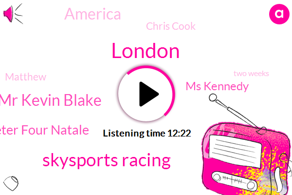 London,Skysports Racing,Mr Kevin Blake,Peter Four Natale,Ms Kennedy,America,Chris Cook,Matthew,Two Weeks,Thirteen Days,Fifty Yards,Eight Days,Five Hour,One Year