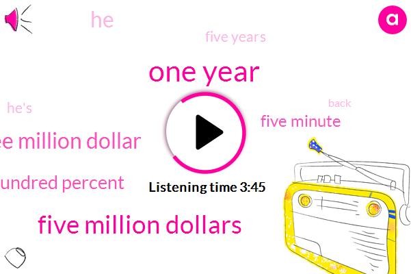 One Year,Five Million Dollars,Three Million Dollar,One Hundred Percent,Five Minute,Five Years