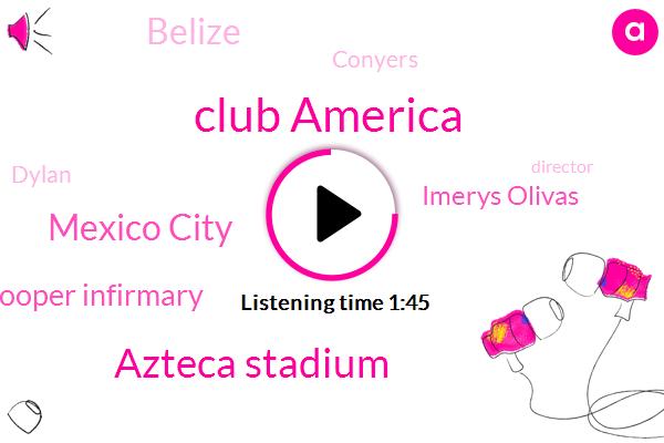 Club America,Azteca Stadium,Mexico City,Cooper Infirmary,Imerys Olivas,Belize,Conyers,Dylan,Director,W. A.,Georgia