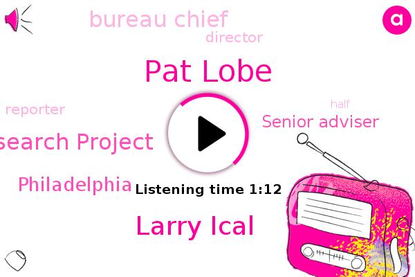 Pew Trusts Philadelphia Research Project,Philadelphia,Pat Lobe,Larry Ical,Senior Adviser,Bureau Chief,Director,Reporter