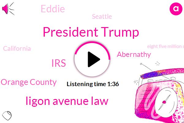 President Trump,Ligon Avenue Law,IRS,Orange County,Abernathy,Eddie,Seattle,California,Eight Five Million Dollars,Four Million Dollar,Two Million Dollars