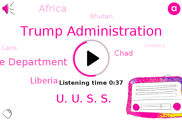 Trump Administration,U. U. S. S.,Liberia,Chad,Africa,Bhutan,Laos,State Department