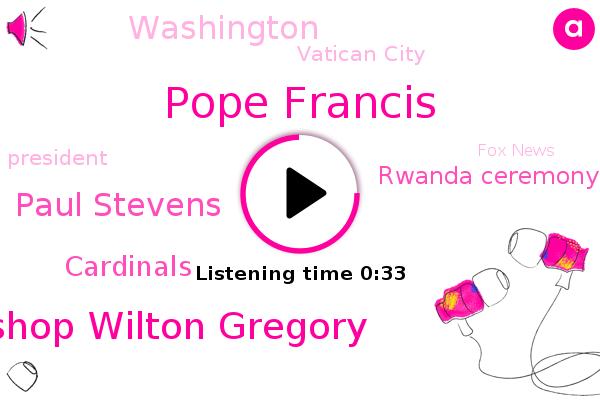 Cardinals,Pope Francis,Vatican City,Archbishop Wilton Gregory,Rwanda Ceremony,Paul Stevens,Fox News,President Trump,Washington