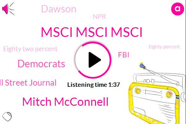 Msci Msci Msci,Mitch Mcconnell,Democrats,Wall Street Journal,FBI,Dawson,NPR,Eighty Two Percent,Eighty Percent