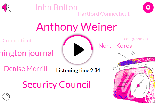 Anthony Weiner,Security Council,Washington Journal,Denise Merrill,North Korea,John Bolton,Hartford Connecticut,Connecticut,Congressman,Twitter,President George W Bush,UN,Federal Government,Malloy,Twenty One Months,Thirty Minutes,Three Months
