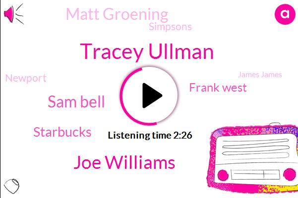 Tracey Ullman,Joe Williams,Sam Bell,Starbucks,Frank West,Matt Groening,Simpsons,Newport,James James,Macon,Carolina Orville,Allman,Wilbur Wright,Producer,Simpson