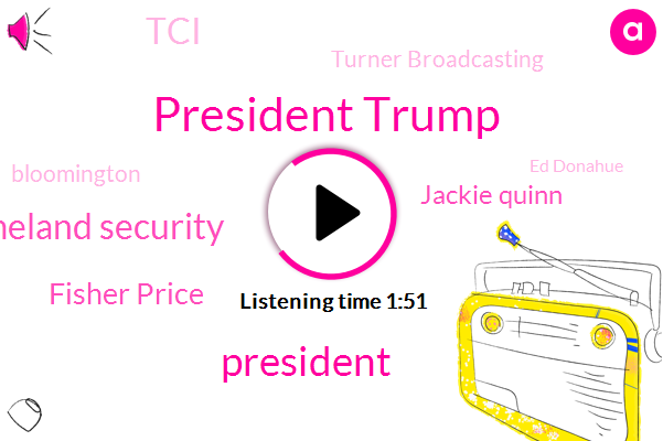 President Trump,Department Of Homeland Security,Fisher Price,Jackie Quinn,AT,TCI,Turner Broadcasting,Bloomington,Ed Donahue,Minnesota,Jeff Pot,United States,White House,California,Warner Media,America,Official,Five Year