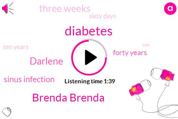 Diabetes,Brenda Brenda,Darlene,Sinus Infection,Forty Years,Three Weeks,Sixty Days,Ten Years