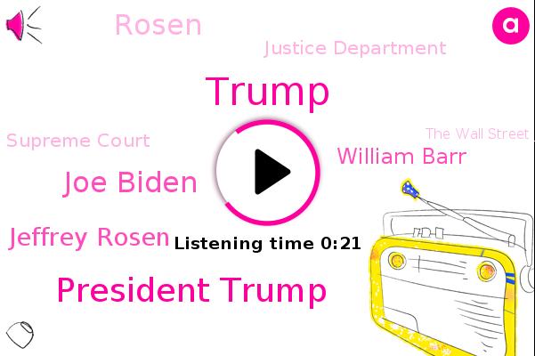 President Trump,Justice Department,Joe Biden,Attorney General Jeffrey Rosen,Supreme Court,The Wall Street Journal,Donald Trump,William Barr,Rosen
