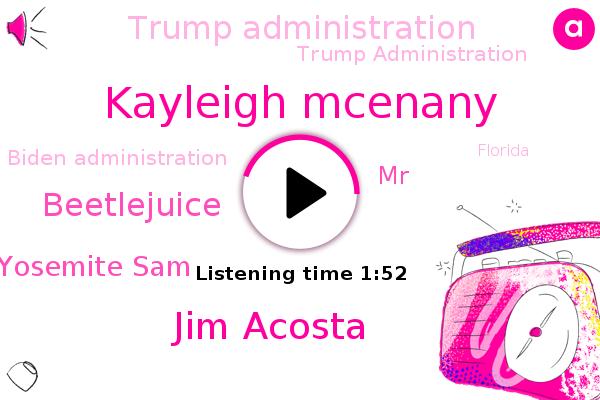 Trump Administration,Kayleigh Mcenany,Jim Acosta,Biden Administration,Beetlejuice,Yosemite Sam,MR,Florida