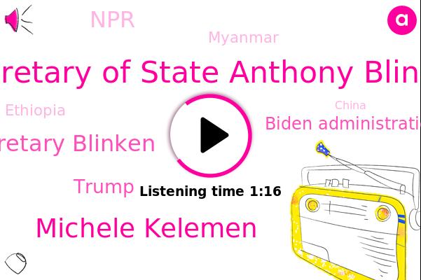 Biden Administration,Secretary Of State Anthony Blinken,Michele Kelemen,Secretary Blinken,China,Myanmar,Ethiopia,NPR,Iran,Russia,Donald Trump