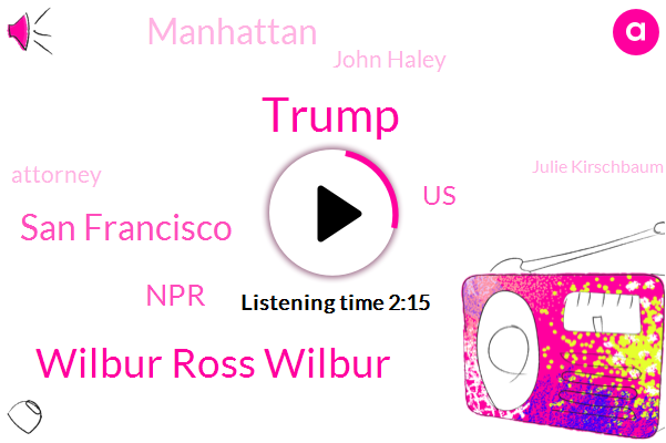 Donald Trump,Wilbur Ross Wilbur,San Francisco,NPR,United States,Manhattan,John Haley,Attorney,Julie Kirschbaum,Muny,Brian Watt,Democrats,Rita Javelin Romero,Caesar,Florida,President Trump,CEO,Department Of Justice