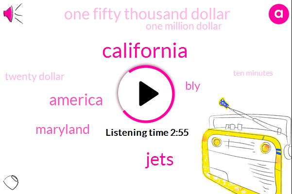 California,Jets,America,Maryland,BLY,One Fifty Thousand Dollar,One Million Dollar,Twenty Dollar,Ten Minutes,Three Days