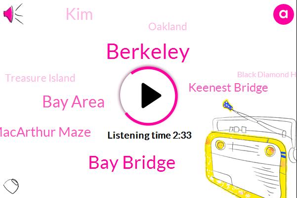 Berkeley,Bay Bridge,Bay Area,Macarthur Maze,Keenest Bridge,KIM,Oakland,Treasure Island,Black Diamond High School,Central Valley,Santa Rosa,Hayes,K. C. B,Saudi Arabia,Pittsburgh,Russia