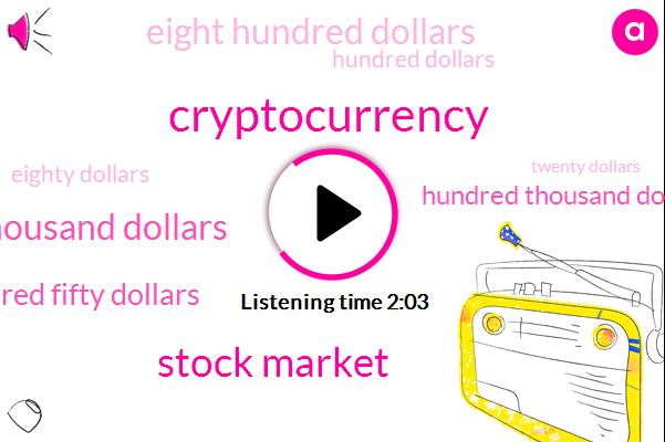 Cryptocurrency,Stock Market,Eighteen Thousand Dollars,Three Hundred Fifty Dollars,Hundred Thousand Dollars,Eight Hundred Dollars,Hundred Dollars,Eighty Dollars,Twenty Dollars,Fifty Dollars,Five Dollars,Ten Dollars
